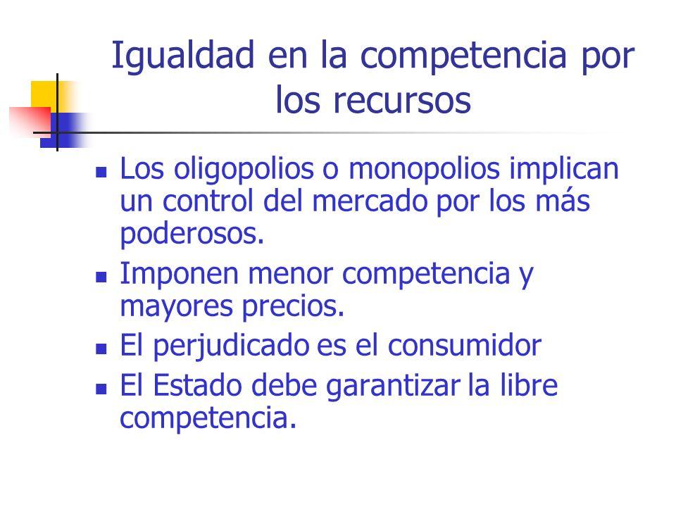 Igualdad en la competencia por los recursos Los oligopolios o monopolios implican un control del mercado por los más poderosos.