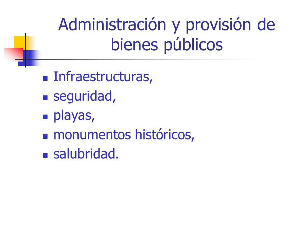 Administración y provisión de bienes públicos Infraestructuras, seguridad, playas, monumentos históricos, salubridad.