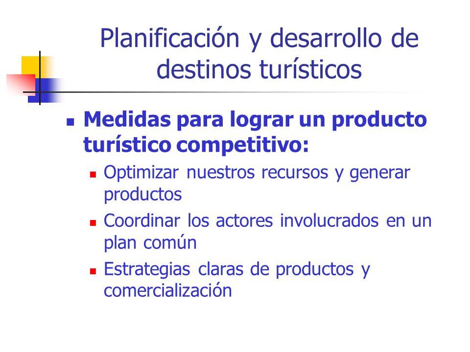 Planificación y desarrollo de destinos turísticos Medidas para lograr un producto turístico competitivo: Optimizar nuestros recursos y generar productos Coordinar los actores involucrados en un plan común Estrategias claras de productos y comercialización