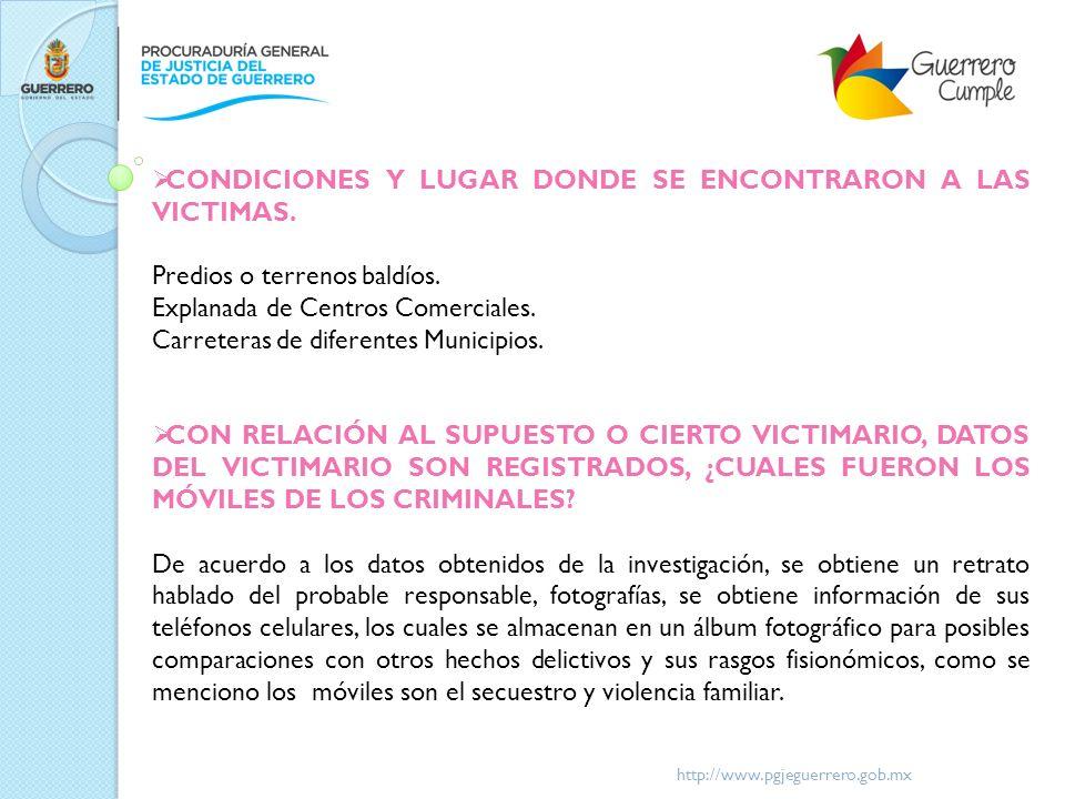 http://www.pgjeguerrero.gob.mx CONDICIONES Y LUGAR DONDE SE ENCONTRARON A LAS VICTIMAS. Predios o terrenos baldíos. Explanada de Centros Comerciales.