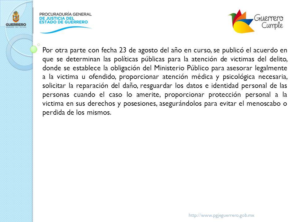 http://www.pgjeguerrero.gob.mx Por otra parte con fecha 23 de agosto del año en curso, se publicó el acuerdo en que se determinan las políticas públic