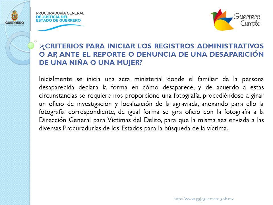 http://www.pgjeguerrero.gob.mx ¿CRITERIOS PARA INICIAR LOS REGISTROS ADMINISTRATIVOS O AP, ANTE EL REPORTE O DENUNCIA DE UNA DESAPARICIÓN DE UNA NIÑA