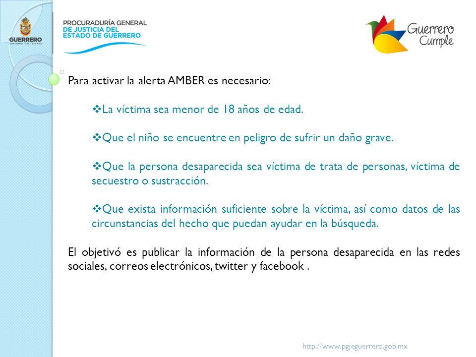 http://www.pgjeguerrero.gob.mx Para activar la alerta AMBER es necesario: La víctima sea menor de 18 años de edad. Que el niño se encuentre en peligro