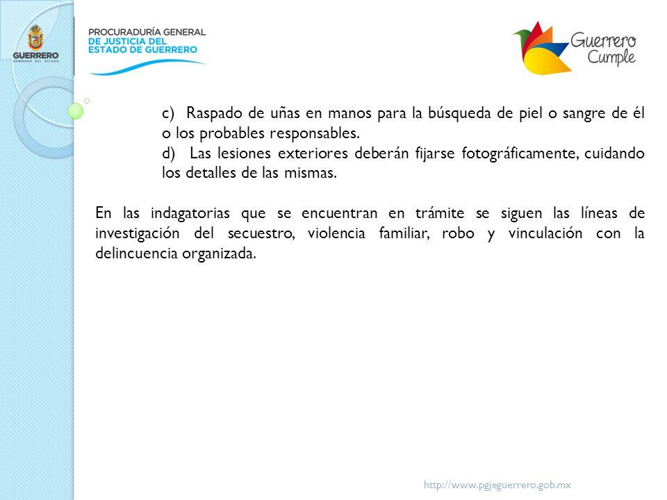 http://www.pgjeguerrero.gob.mx c) Raspado de uñas en manos para la búsqueda de piel o sangre de él o los probables responsables. d) Las lesiones exter
