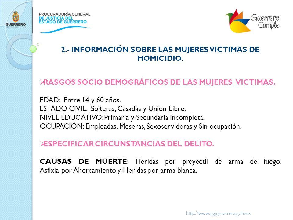 http://www.pgjeguerrero.gob.mx 2.- INFORMACIÓN SOBRE LAS MUJERES VICTIMAS DE HOMICIDIO. RASGOS SOCIO DEMOGRÁFICOS DE LAS MUJERES VICTIMAS. EDAD: Entre
