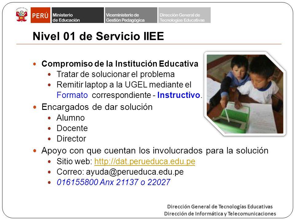 Dirección General de Tecnologías Educativas Dirección de Informática y Telecomunicaciones Nivel 01 de Servicio IIEE Compromiso de la Institución Educativa Tratar de solucionar el problema Remitir laptop a la UGEL mediante el Formato correspondiente - Instructivo.