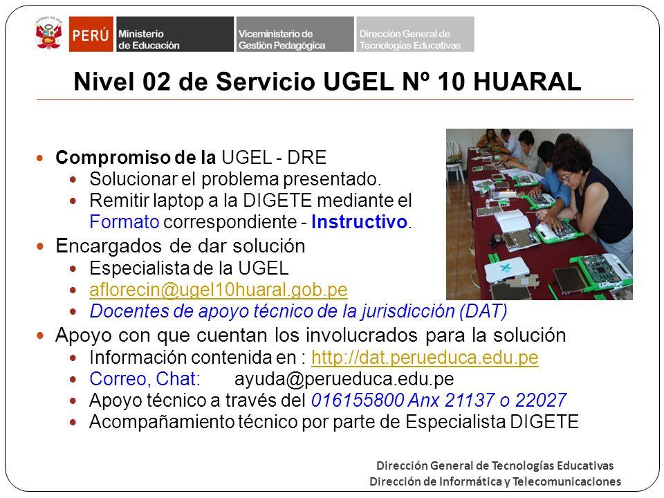 Dirección General de Tecnologías Educativas Dirección de Informática y Telecomunicaciones Nivel 02 de Servicio UGEL Nº 10 HUARAL Compromiso de la UGEL - DRE Solucionar el problema presentado.