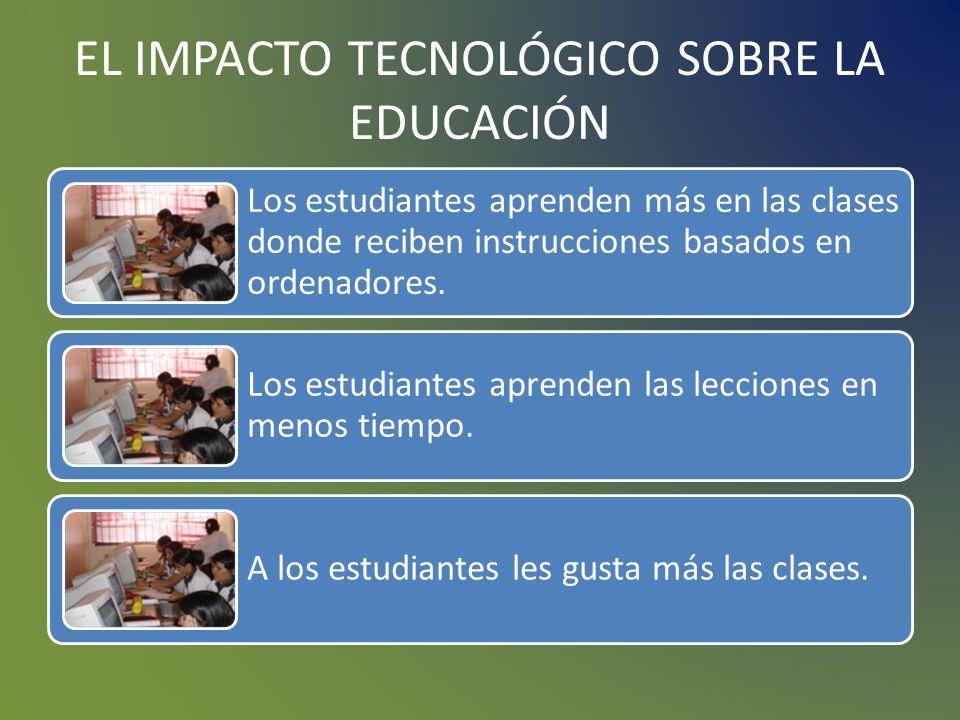 EL IMPACTO TECNOLÓGICO SOBRE LA EDUCACIÓN Muchos estudios demuestran que las tecnologías educativas aplicadas a la educación han podido servir como catalizadores para mejoraría, no se puede concluir nada de forma definitiva.