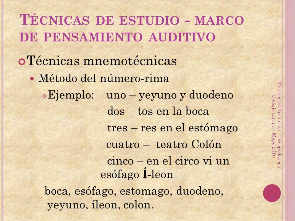 T ÉCNICAS DE ESTUDIO - MARCO DE PENSAMIENTO AUDITIVO Técnicas mnemotécnicas Método del número-rima Ejemplo: uno – yeyuno y duodeno dos – tos en la boca tres – res en el estómago cuatro – teatro Colón cinco – en el circo vi un esófago Í- leon boca, esófago, estomago, duodeno, yeyuno, íleon, colon.