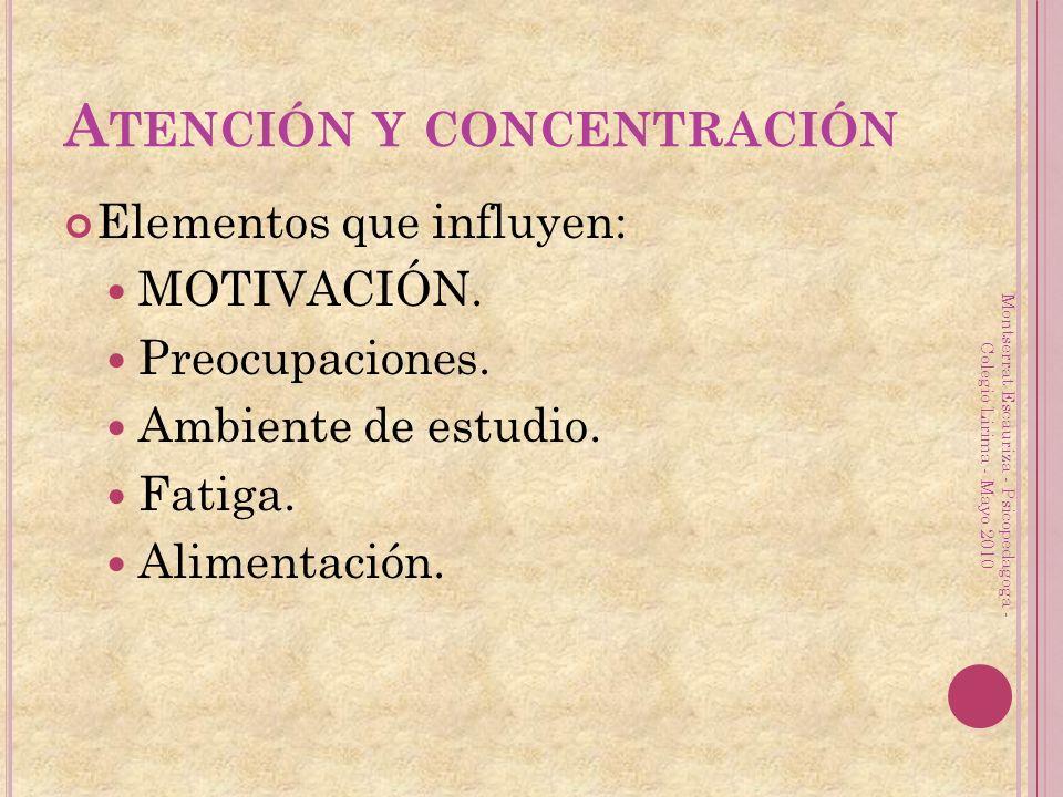 A TENCIÓN Y CONCENTRACIÓN Elementos que influyen: MOTIVACIÓN. Preocupaciones. Ambiente de estudio. Fatiga. Alimentación. Montserrat Escauriza - Psicop