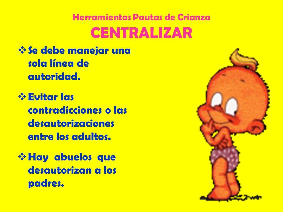 Herramientas Pautas de Crianza CENTRALIZAR Se debe manejar una sola línea de autoridad. Evitar las contradicciones o las desautorizaciones entre los a