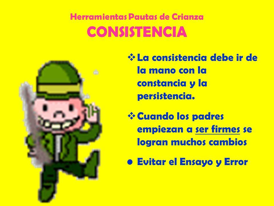 Herramientas Pautas de Crianza CONSISTENCIA La consistencia debe ir de la mano con la constancia y la persistencia. Cuando los padres empiezan a ser f