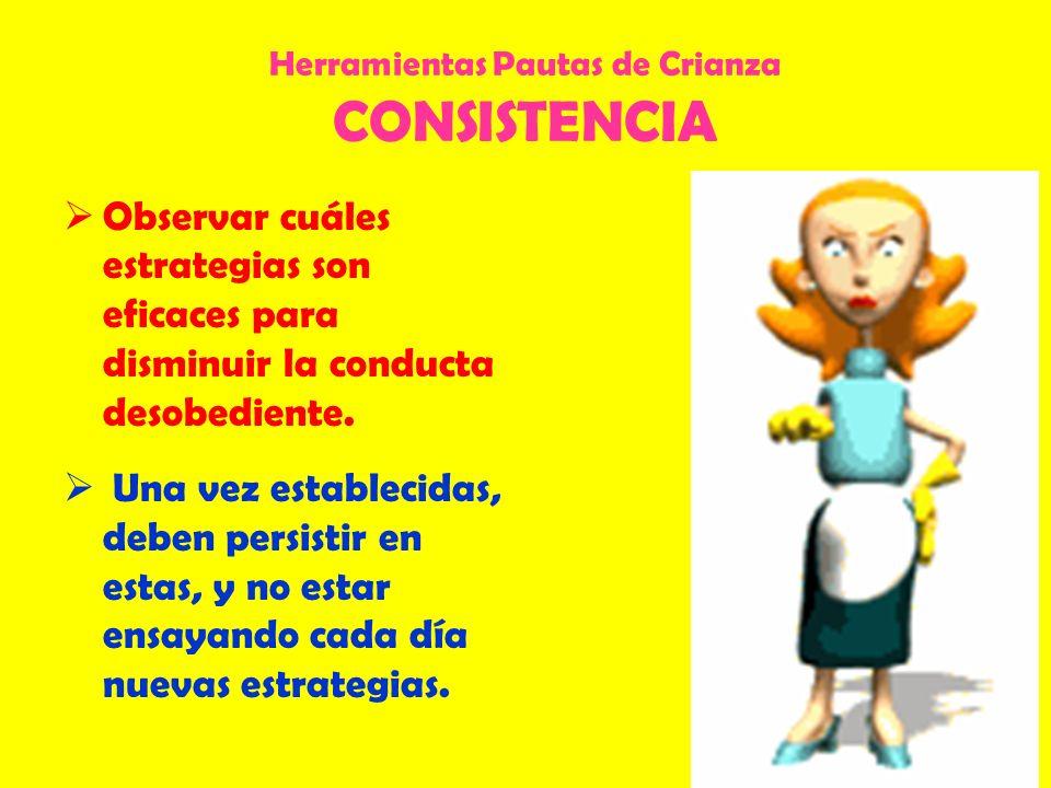 Herramientas Pautas de Crianza CONSISTENCIA Observar cuáles estrategias son eficaces para disminuir la conducta desobediente. Una vez establecidas, de