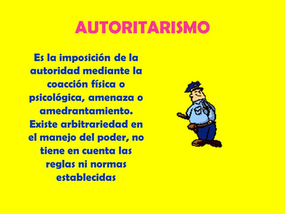 AUTORITARISMO Es la imposición de la autoridad mediante la coacción física o psicológica, amenaza o amedrantamiento. Existe arbitrariedad en el manejo