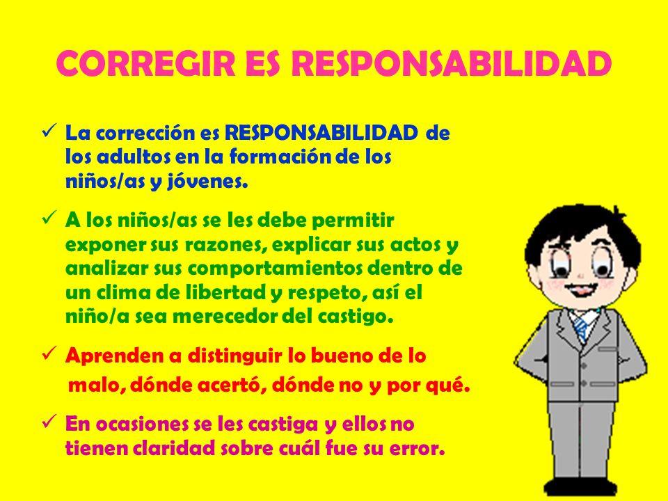 CORREGIR ES RESPONSABILIDAD La corrección es RESPONSABILIDAD de los adultos en la formación de los niños/as y jóvenes. A los niños/as se les debe perm