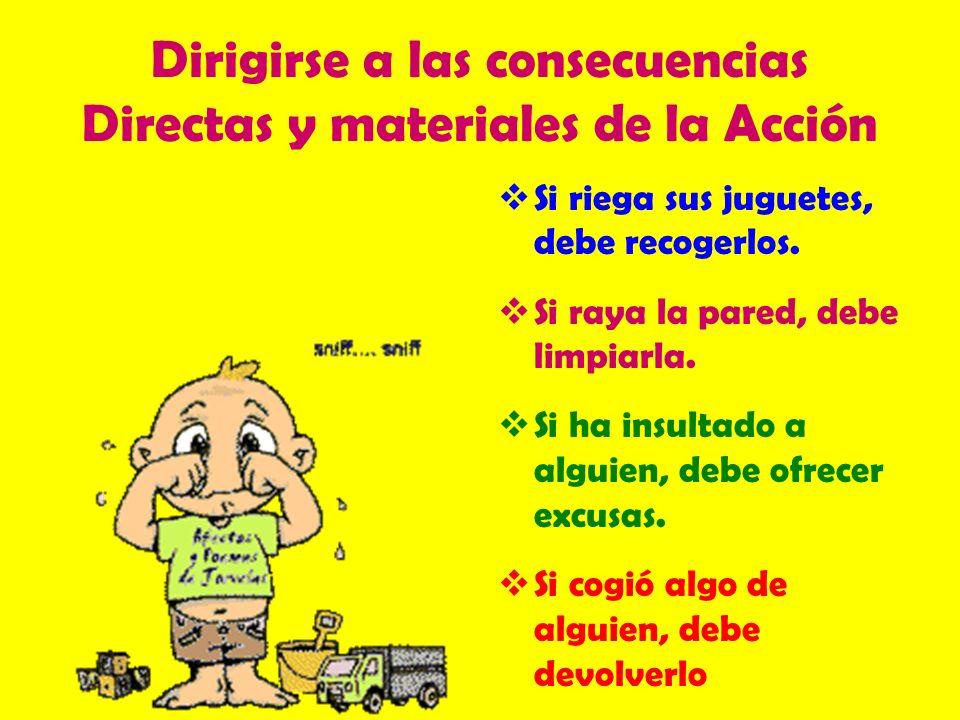 Dirigirse a las consecuencias Directas y materiales de la Acción Si riega sus juguetes, debe recogerlos. Si raya la pared, debe limpiarla. Si ha insul