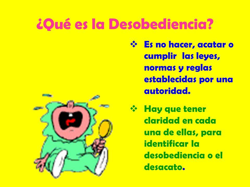 ¿Qué es la Desobediencia? Es no hacer, acatar o cumplir las leyes, normas y reglas establecidas por una autoridad. Hay que tener claridad en cada una