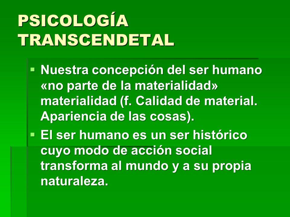PSICOLOGÍA TRANSCENDETAL Nuestra concepción del ser humano «no parte de la materialidad» materialidad (f. Calidad de material. Apariencia de las cosas