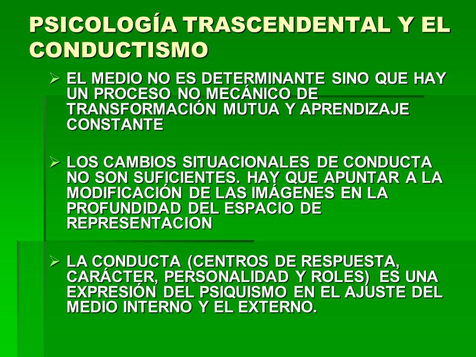 PSICOLOGÍA TRASCENDENTAL Y EL CONDUCTISMO EL MEDIO NO ES DETERMINANTE SINO QUE HAY UN PROCESO NO MECÁNICO DE TRANSFORMACIÓN MUTUA Y APRENDIZAJE CONSTA