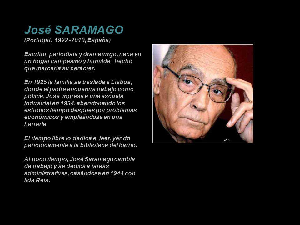 José SARAMAGO (Portugal, 1922 -2010, España) Escritor, periodista y dramaturgo, nace en un hogar campesino y humilde, hecho que marcaría su carácter.