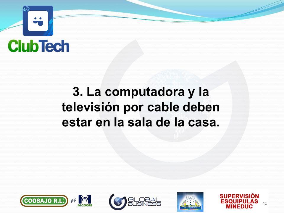 3. La computadora y la televisión por cable deben estar en la sala de la casa. 41