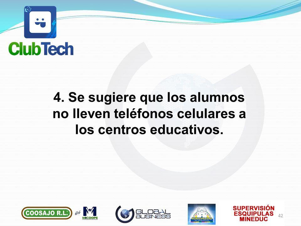 4. Se sugiere que los alumnos no lleven teléfonos celulares a los centros educativos. 42