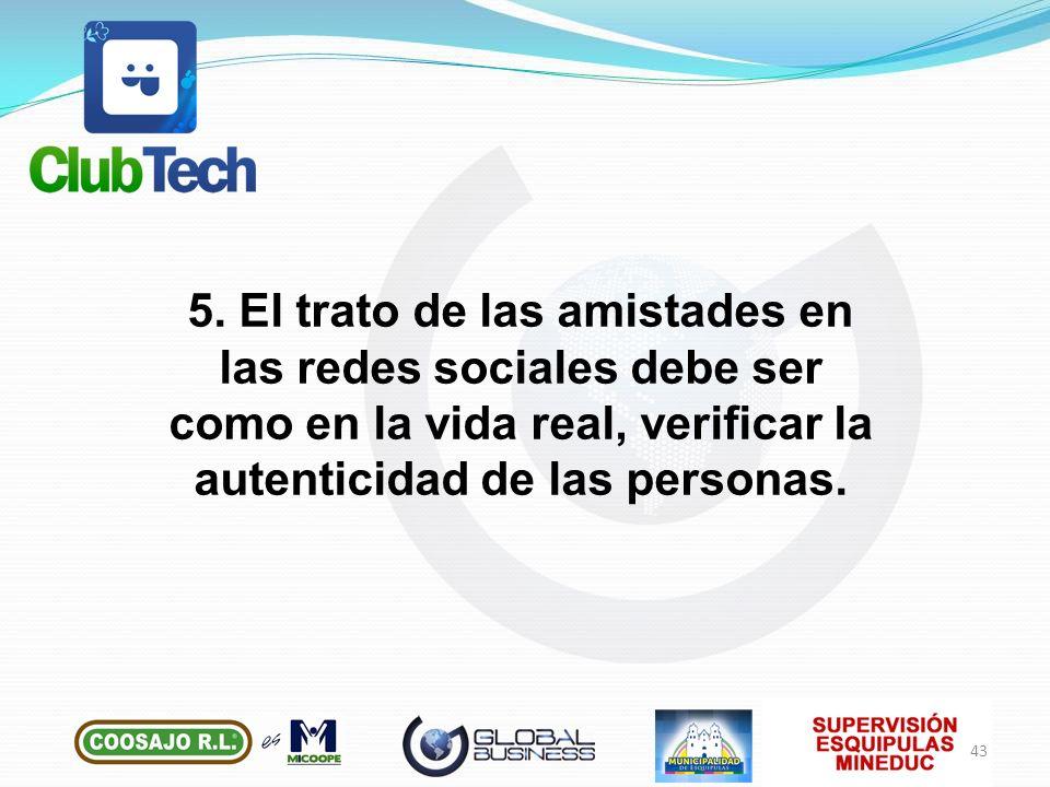 5. El trato de las amistades en las redes sociales debe ser como en la vida real, verificar la autenticidad de las personas. 43