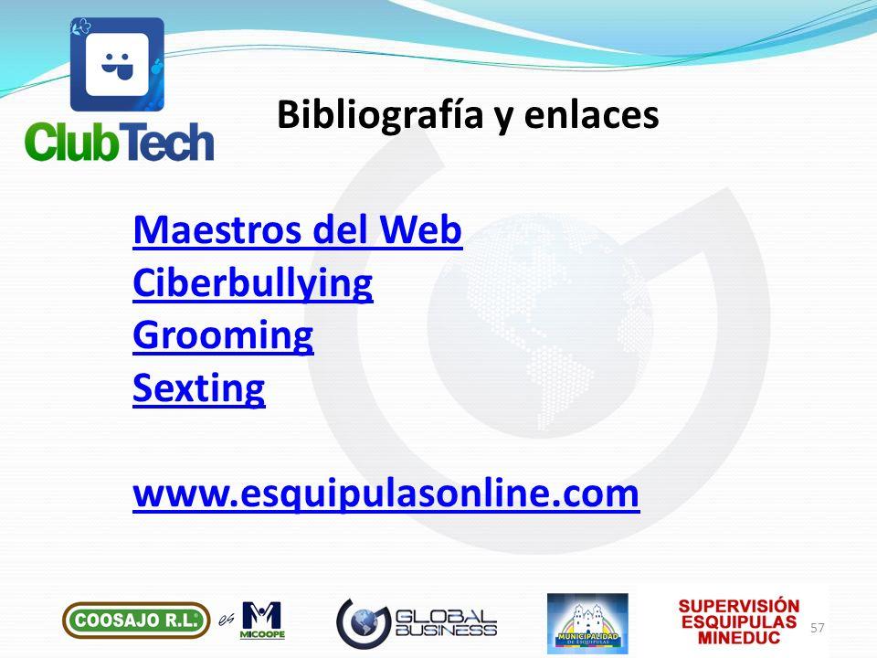 Maestros del Web Ciberbullying Grooming Sexting www.esquipulasonline.com Bibliografía y enlaces 57