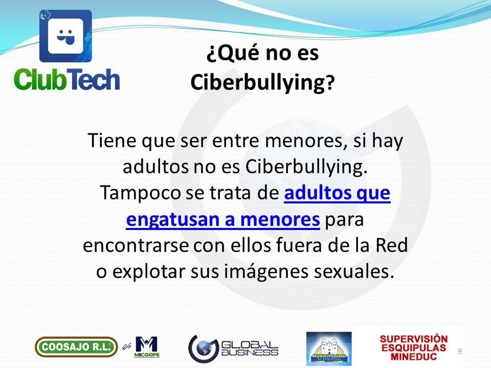 Tiene que ser entre menores, si hay adultos no es Ciberbullying. Tampoco se trata de adultos que engatusan a menores para encontrarse con ellos fuera