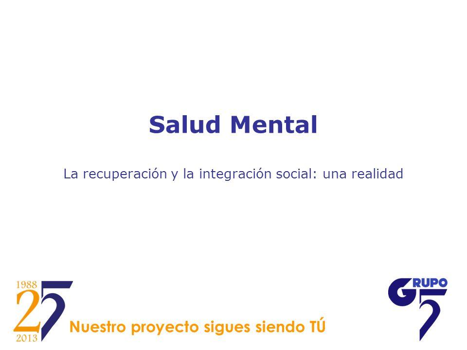 Salud Mental La recuperación y la integración social: una realidad Nuestro proyecto sigues siendo TÚ