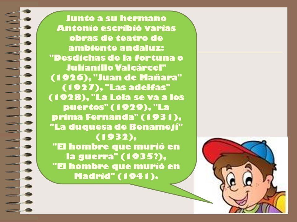 Junto a su hermano Antonio escribió varias obras de teatro de ambiente andaluz: Desdichas de la fortuna o Julianillo Valcárcel (1926), Juan de Mañara (1927), Las adelfas (1928), La Lola se va a los puertos (1929), La prima Fernanda (1931), La duquesa de Benamejí (1932), El hombre que murió en la guerra (1935?), El hombre que murió en Madrid (1941).
