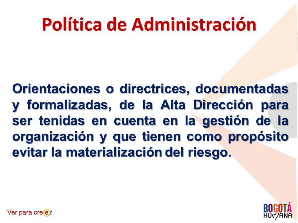 Política de Administración Orientaciones o directrices, documentadas y formalizadas, de la Alta Dirección para ser tenidas en cuenta en la gestión de