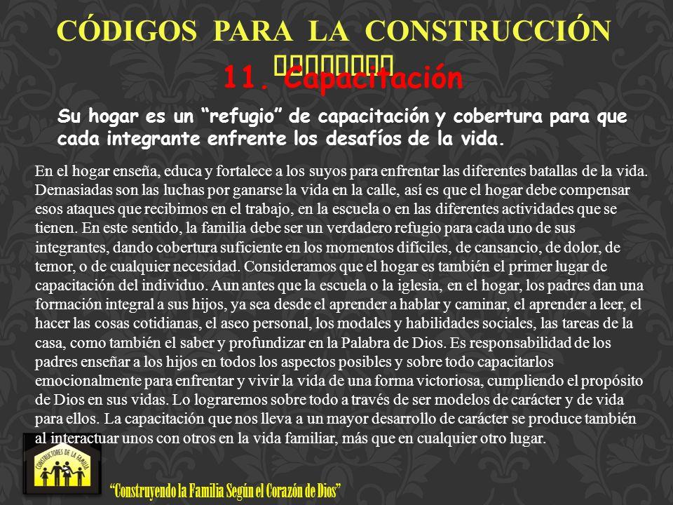 Construyendo la Familia Según el Corazón de Dios www.ConstructoresdelaFamilia.org C Ó DIGOS PARA LA CONSTRUCCI Ó N FAMILIAR 11. Capacitación Su hogar