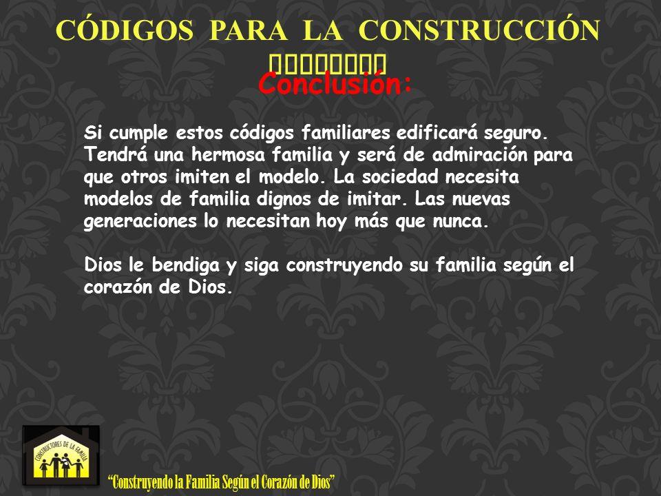 Construyendo la Familia Según el Corazón de Dios www.ConstructoresdelaFamilia.org C Ó DIGOS PARA LA CONSTRUCCI Ó N FAMILIAR Conclusión: Si cumple esto