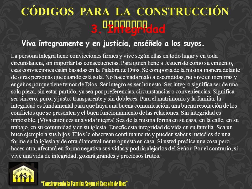Construyendo la Familia Según el Corazón de Dios www.ConstructoresdelaFamilia.org C Ó DIGOS PARA LA CONSTRUCCI Ó N FAMILIAR 3. Integridad Viva íntegra