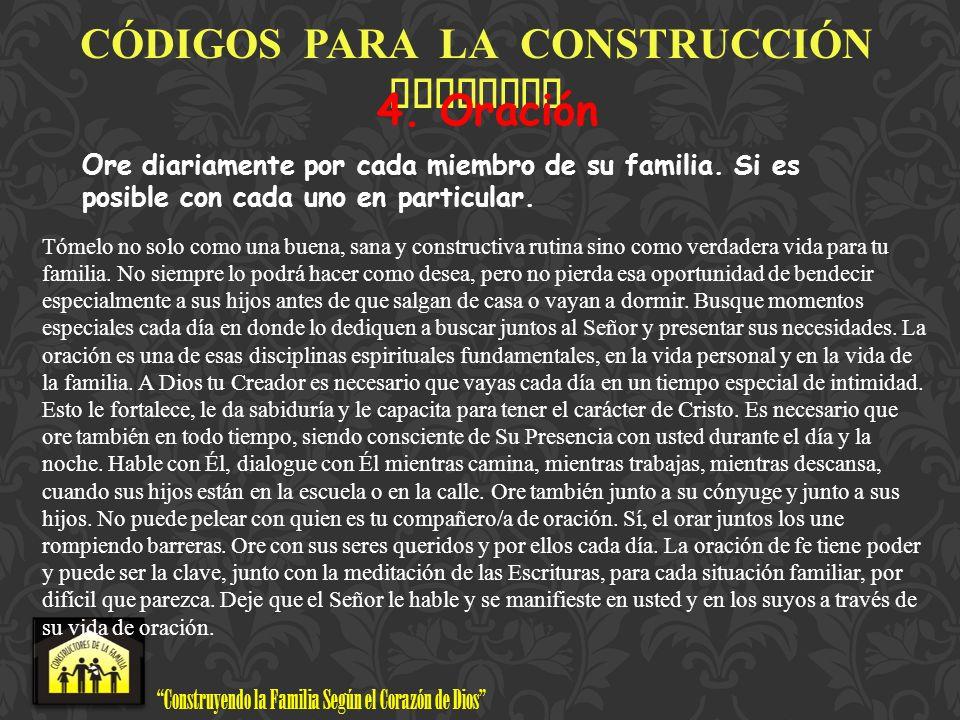 Construyendo la Familia Según el Corazón de Dios www.ConstructoresdelaFamilia.org C Ó DIGOS PARA LA CONSTRUCCI Ó N FAMILIAR 4. Oración Ore diariamente