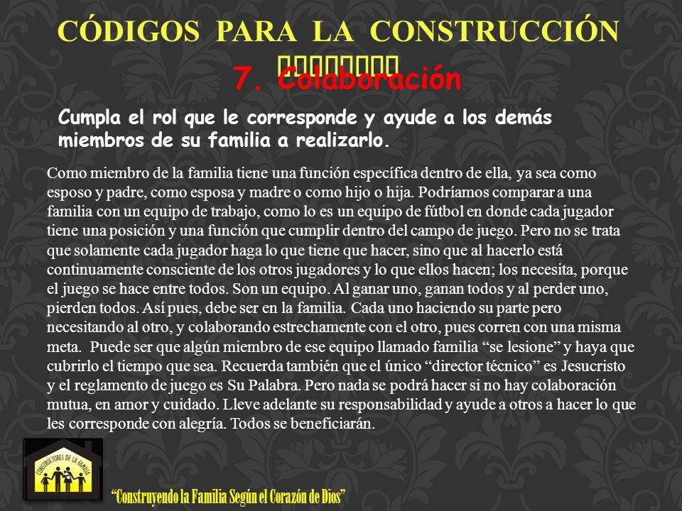 Construyendo la Familia Según el Corazón de Dios www.ConstructoresdelaFamilia.org C Ó DIGOS PARA LA CONSTRUCCI Ó N FAMILIAR 7. Colaboración Cumpla el