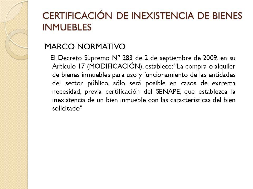 CERTIFICACIÓN DE INEXISTENCIA DE BIENES INMUEBLES MARCO NORMATIVO El Decreto Supremo Nº 283 de 2 de septiembre de 2009, en su Artículo 17 (MODIFICACIÓN), establece: La compra o alquiler de bienes inmuebles para uso y funcionamiento de las entidades del sector público, sólo será posible en casos de extrema necesidad, previa certificación del SENAPE, que establezca la inexistencia de un bien inmueble con las características del bien solicitado