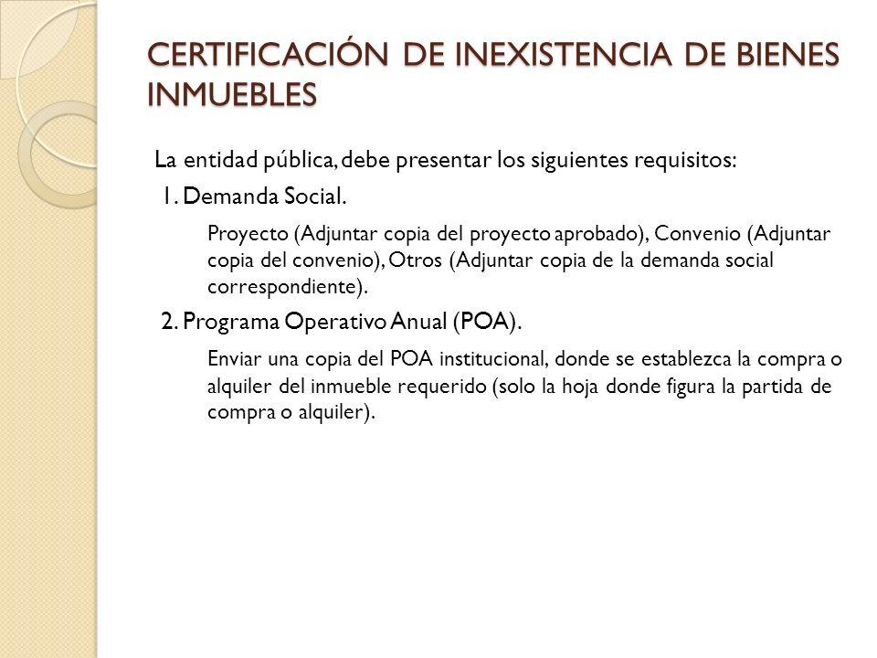 CERTIFICACIÓN DE INEXISTENCIA DE BIENES INMUEBLES La entidad pública, debe presentar los siguientes requisitos: 1.