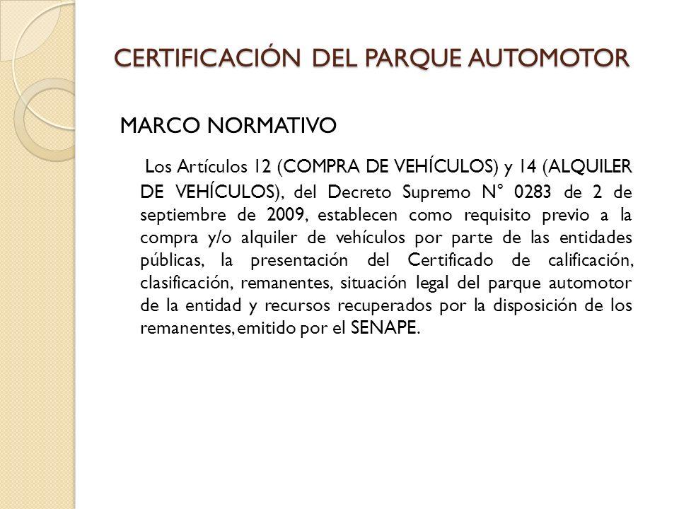 CERTIFICACIÓN DEL PARQUE AUTOMOTOR MARCO NORMATIVO Los Artículos 12 (COMPRA DE VEHÍCULOS) y 14 (ALQUILER DE VEHÍCULOS), del Decreto Supremo N° 0283 de 2 de septiembre de 2009, establecen como requisito previo a la compra y/o alquiler de vehículos por parte de las entidades públicas, la presentación del Certificado de calificación, clasificación, remanentes, situación legal del parque automotor de la entidad y recursos recuperados por la disposición de los remanentes, emitido por el SENAPE.