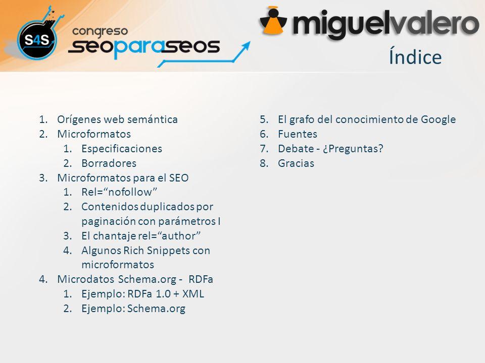 Índice 1.Orígenes web semántica 2.Microformatos 1.Especificaciones 2.Borradores 3.Microformatos para el SEO 1.Rel=nofollow 2.Contenidos duplicados por paginación con parámetros I 3.El chantaje rel=author 4.Algunos Rich Snippets con microformatos 4.Microdatos Schema.org - RDFa 1.Ejemplo: RDFa 1.0 + XML 2.Ejemplo: Schema.org 5.El grafo del conocimiento de Google 6.Fuentes 7.Debate - ¿Preguntas.