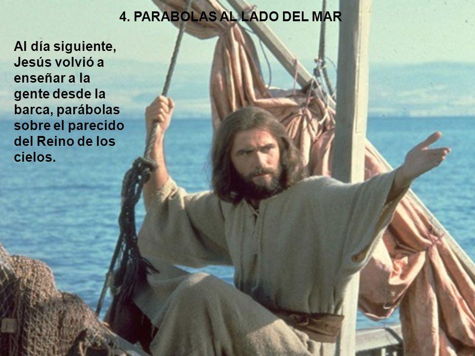 4. PARABOLAS AL LADO DEL MAR Al día siguiente, Jesús volvió a enseñar a la gente desde la barca, parábolas sobre el parecido del Reino de los cielos.