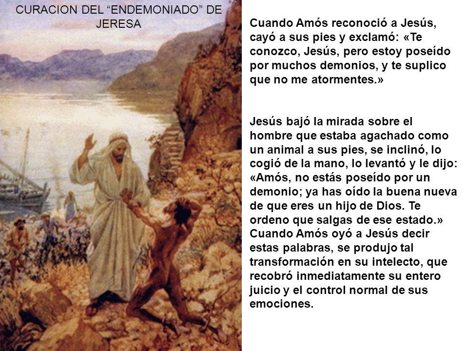 CURACION DEL ENDEMONIADO DE JERESA Cuando Amós reconoció a Jesús, cayó a sus pies y exclamó: «Te conozco, Jesús, pero estoy poseído por muchos demonios, y te suplico que no me atormentes.» Jesús bajó la mirada sobre el hombre que estaba agachado como un animal a sus pies, se inclinó, lo cogió de la mano, lo levantó y le dijo: «Amós, no estás poseído por un demonio; ya has oído la buena nueva de que eres un hijo de Dios.