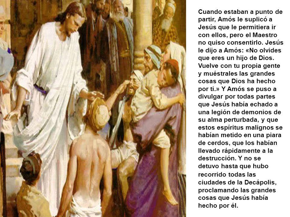Cuando estaban a punto de partir, Amós le suplicó a Jesús que le permitiera ir con ellos, pero el Maestro no quiso consentirlo.