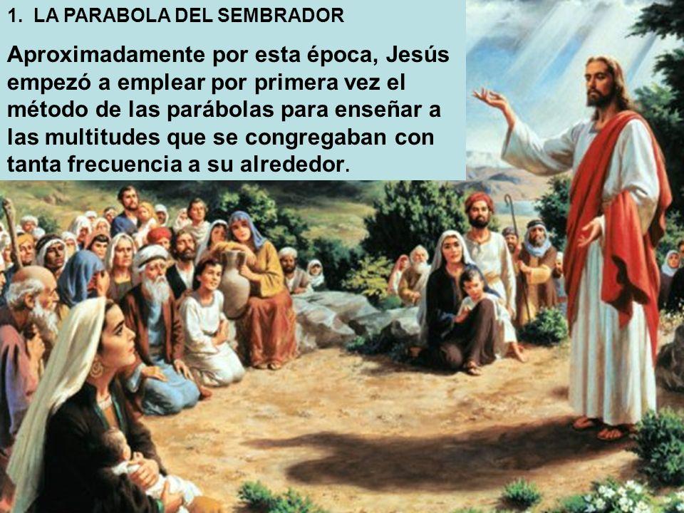 1. LA PARABOLA DEL SEMBRADOR Aproximadamente por esta época, Jesús empezó a emplear por primera vez el método de las parábolas para enseñar a las mult
