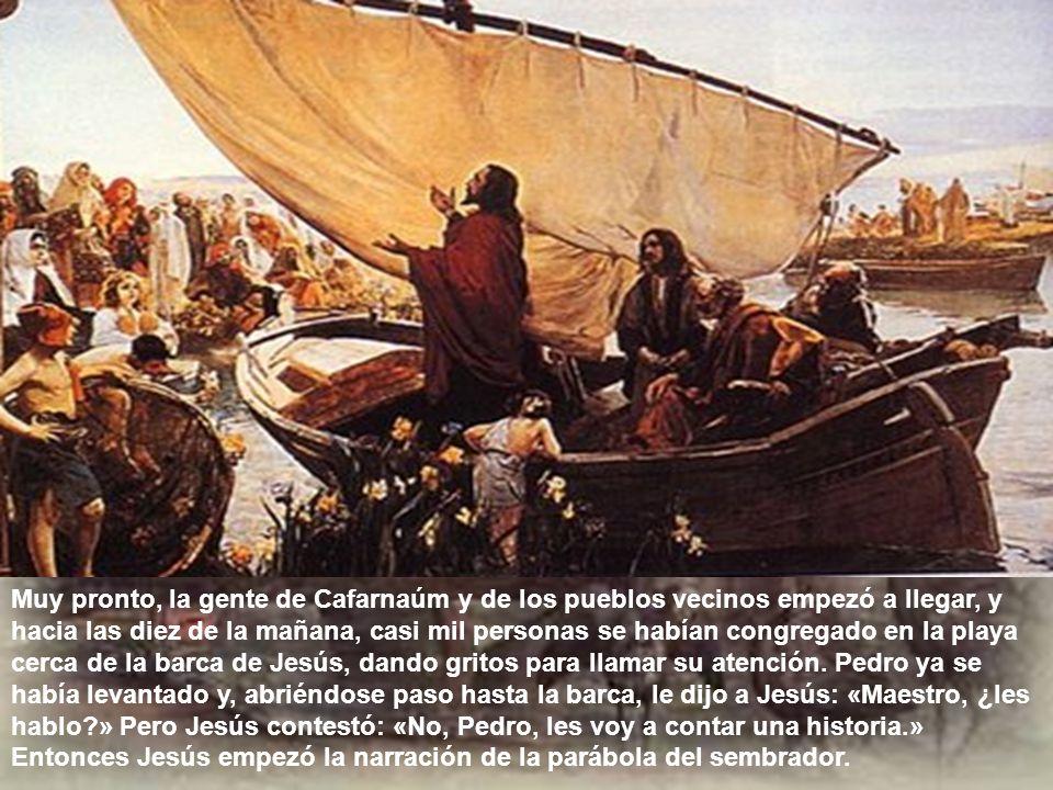 Muy pronto, la gente de Cafarnaúm y de los pueblos vecinos empezó a llegar, y hacia las diez de la mañana, casi mil personas se habían congregado en la playa cerca de la barca de Jesús, dando gritos para llamar su atención.