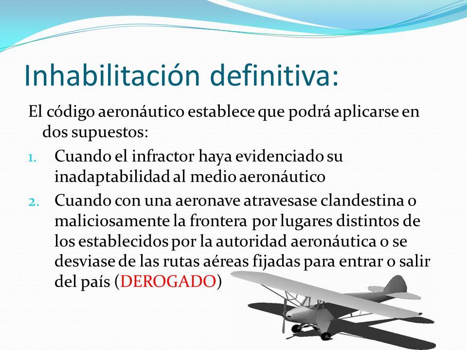 Inhabilitación definitiva: El código aeronáutico establece que podrá aplicarse en dos supuestos: 1. Cuando el infractor haya evidenciado su inadaptabi