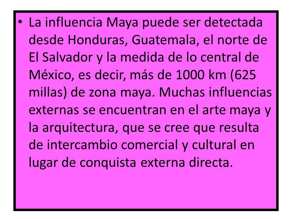 La influencia Maya puede ser detectada desde Honduras, Guatemala, el norte de El Salvador y la medida de lo central de México, es decir, más de 1000 k