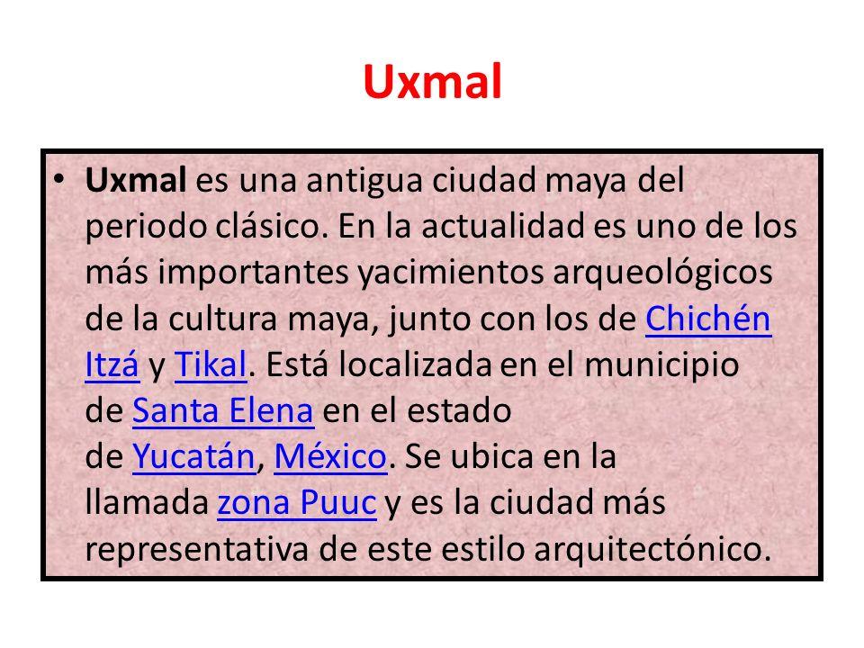 Uxmal Uxmal es una antigua ciudad maya del periodo clásico. En la actualidad es uno de los más importantes yacimientos arqueológicos de la cultura may