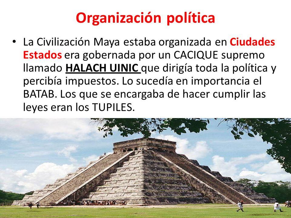 Organización política La Civilización Maya estaba organizada en Ciudades Estados era gobernada por un CACIQUE supremo llamado HALACH UINIC que dirigía